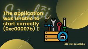 Cách sửa lỗi The application was unable to start correctly (0xc00007b) đơn giản 1