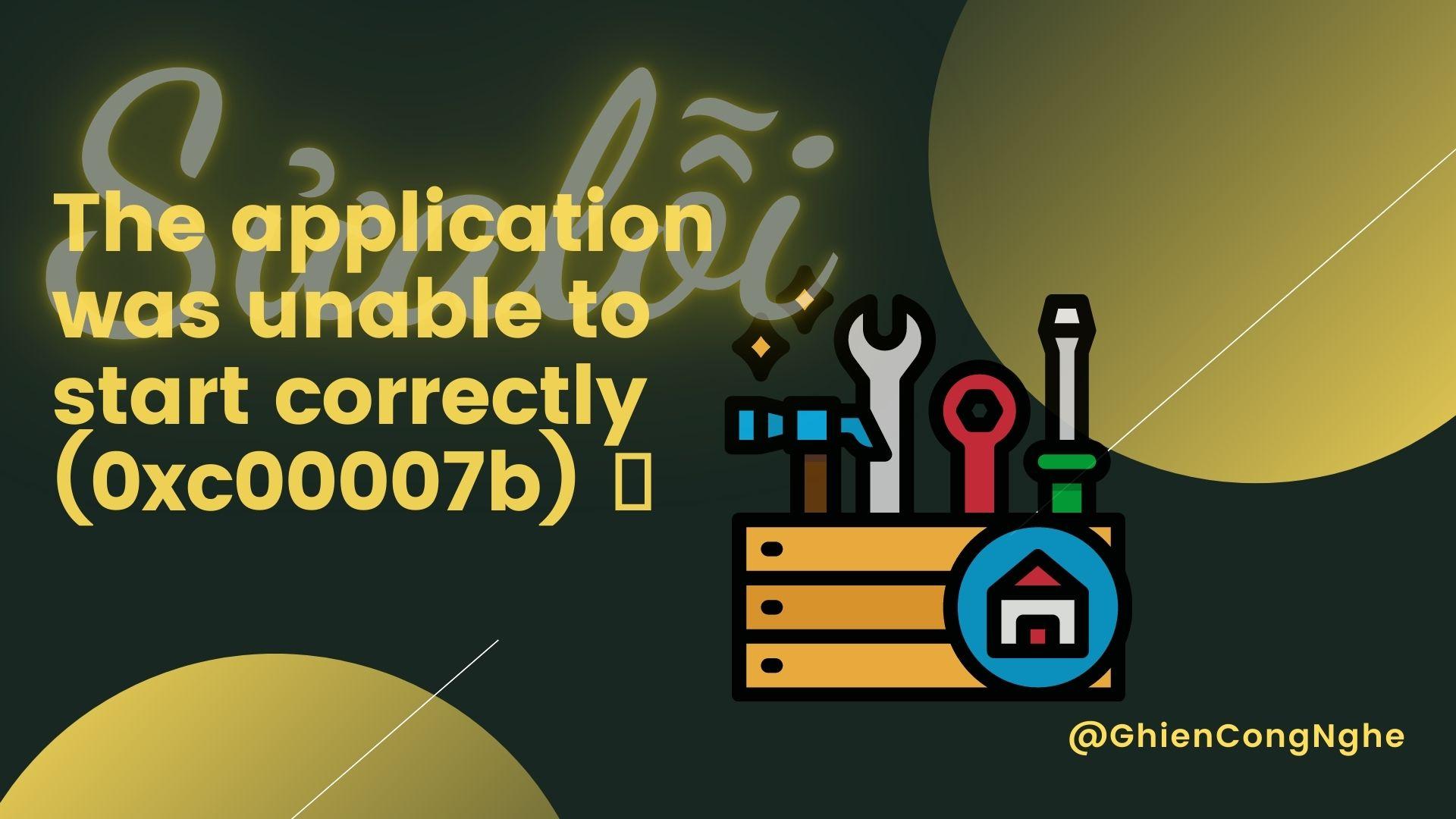 Cách sửa lỗi The application was unable to start correctly (0xc00007b) đơn giản