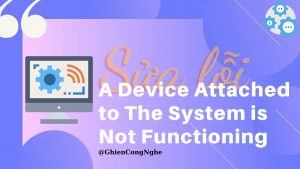 7 cách sửa lỗi A Device Attached to The System is Not Functioning 8