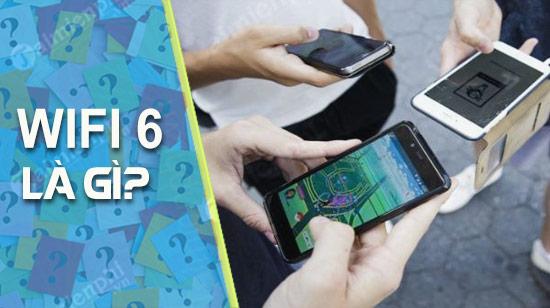 Các bạn đã hiểu rõ WiFi 6 là gì chưa?
