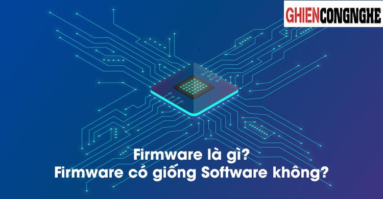 Firmware là gì? Điểm khác biệt giữa Firmware và Software bạn nên biết