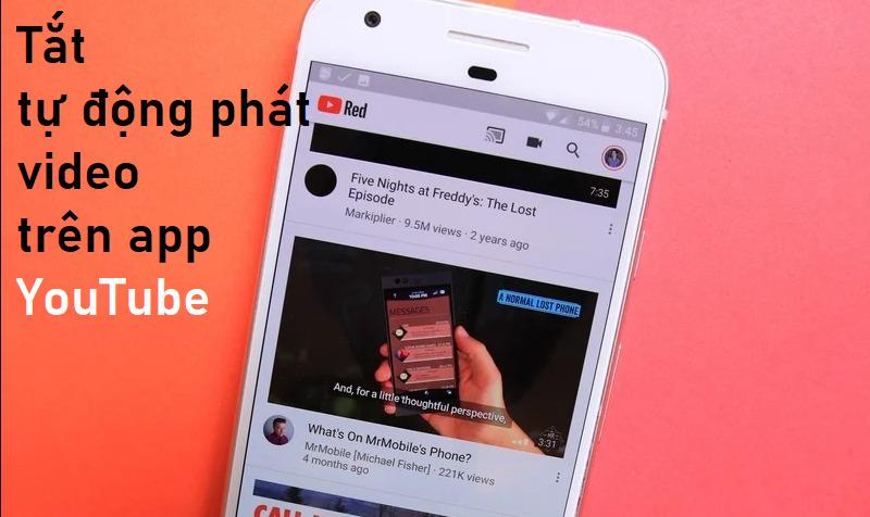Cách tắt tự phát video trên YouTube thứ sẽ ngốn hết gói cước data di dộng của bạn