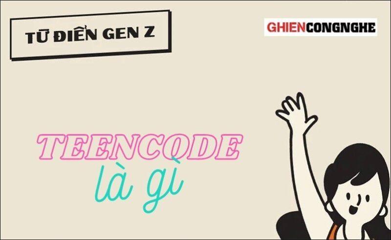 Teencode là gì? Trào lưu teencode xuất hiện từ khi nào?
